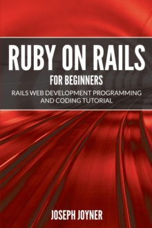 Ruby on Rails for Beginners : Rails Web Development Programming and Coding Tutorial, Paperback / softback Book