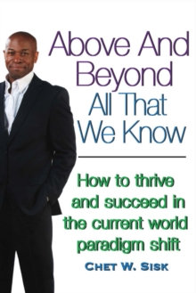 Above and Beyond All That We Know : How to Thrive and Succeed in the Current World Paradigm Shift, Paperback / softback Book