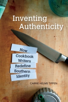 Inventing Authenticity : How Cookbook Writers Redefine Southern Identity, Paperback / softback Book