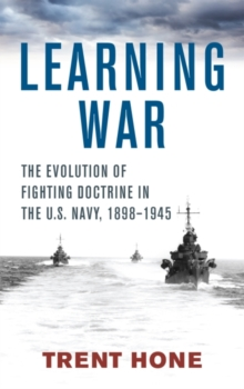 Learning War : The Evolution of Fighting Doctrine in the U.S. Navy, 1898-1945, Hardback Book