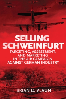 Selling Schweinfurt : Targeting, Assessment, and Marketing in the Air Campaign Against German Industry, EPUB eBook