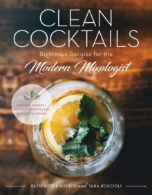 Clean Cocktails - Righteous Recipes for the Modernist Mixologist - Natural Sugars + Healthy Botanicals = Feel-Good Drinks, Hardback Book