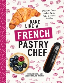 Bake Like a French Pastry Chef - Delectable Cakes, Perfect Tarts, Flaky Croissants, and More, Paperback / softback Book
