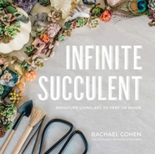 Infinite Succulent : Miniature Living Art to Keep or Share, Hardback Book
