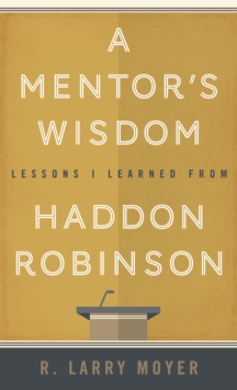 A Mentor's Wisdom : Lessons I Learned from Haddon Robinson, Paperback / softback Book