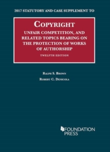 Copyright, Unfair Competition, and Related Topics Bearing on the Protection of Works of Authorship : 2017 Statutory and Case Supplement to 12th Edition, Paperback / softback Book