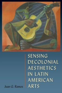 Sensing Decolonial Aesthetics and Latin American Arts, Hardback Book
