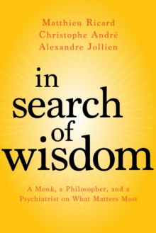 In Search of Wisdom : A Monk, a Philosopher, and a Psychiatrist on What Matters Most, Paperback / softback Book