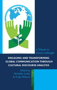 Engaging and Transforming Global Communication through Cultural Discourse Analysis : A Tribute to Donal Carbaugh, Hardback Book