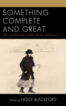 Something Complete and Great : The Centennial Study of My Antonia, Hardback Book