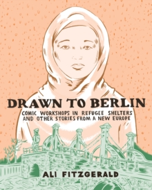 Drawn To Berlin : Comics Workshops in Refugee Shelters and Other Stories from a New Europe, Hardback Book