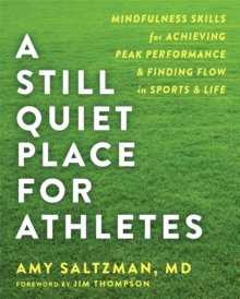 A Still Quiet Place for Athletes : Mindfulness Skills for Achieving Peak Performance and Finding Flow in Sports and Life, Paperback / softback Book