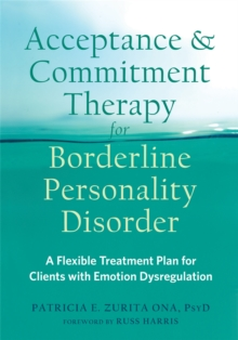 Acceptance and Commitment Therapy for Borderline Personality Disorder : A Flexible Treatment Plan for Clients with Emotional Dysregulation, Paperback / softback Book