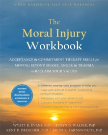 The Moral Injury Workbook : Acceptance and Commitment Therapy Skills for Moving Beyond Shame, Anger, and Trauma to Reclaim Your Values, Paperback / softback Book