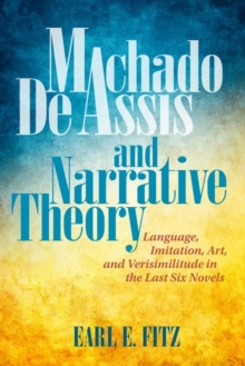 Machado de Assis and Narrative Theory : Language, Art, and Verisimilitude in the Last Six Novels, Hardback Book