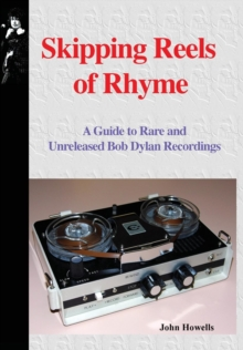 Skipping Reels of Rhyme : A Guide to Rare and Unreleased Bob Dylan Recordings, Hardback Book