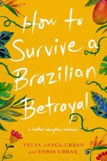 How to Survive a Brazilian Betrayal: A Mother-Daughter Memoir : A Mother/Daughter Memoir, Paperback / softback Book