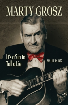 Marty Grosz : It's a Sin to Tell a Lie: My Life in Jazz, Paperback / softback Book