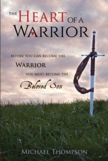 The Heart of a Warrior : Before You Can Become the Warrior You Must Become the Beloved Son, Paperback / softback Book
