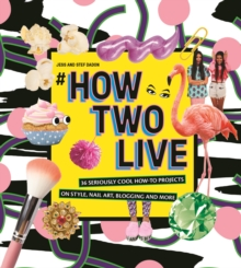 #howtwolive : 36 seriously cool how-to projects on style, nail art, blogging and more, Hardback Book