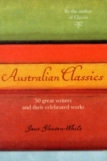 Australian Classics : 50 Great Writers and Their Celebrated Works, Paperback Book