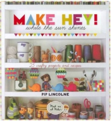 Make Hey! : While the Sun Shines - 25 Crafty Projects and Recipes, Hardback Book