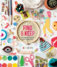 Find and Keep : 26 Projects to Spark Your Creativity, Hardback Book