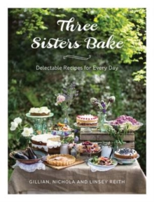 Three Sisters Bake : Delectable Recipes for Every Day, Hardback Book