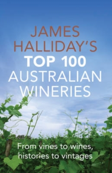 James Halliday's Top 100 Australian Wineries : From Vines to Wines, Histories to Vintages, Paperback / softback Book