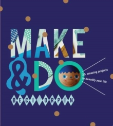 Make and Do : 25 Amazing Projects to Beautify Your Life, Hardback Book