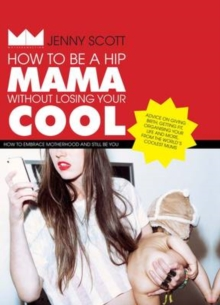 How to Be a Hip Mama Without Losing Your Cool : How to Embrace Motherhood and Still Be You, Hardback Book