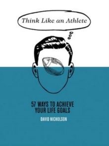 Think Like An Athlete : 57 Ways to Achieve Your Life Goals, Hardback Book
