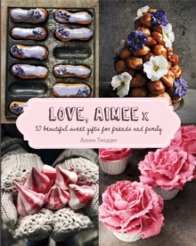 Love, Aimee X : 50 Beautiful Sweet Gifts for Friends and Family, Hardback Book