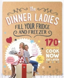 The Dinner Ladies : 170+ Recipes to Cook Now, Eat Later, Paperback Book