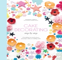 Cake Decorating Step by Step : Simple Instructions for Gorgeous Cakes, Cupcakes and Cookies, Hardback Book