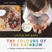 Little Pip Eats the Colours of the Rainbow : Recipes to Help Your Child Eat Adventurously, Hardback Book