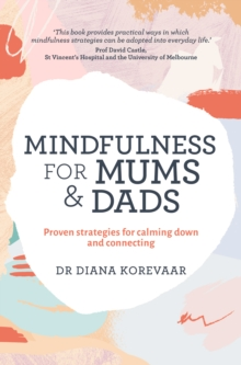 Mindfulness for Mums and Dads : Proven Strategies for Calming Down and Connecting, Paperback Book