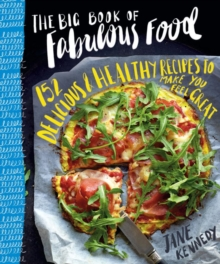 The Big Book of Fabulous Food : 152 Delicious & Healthy Recipes to Make You Feel Great, Paperback Book