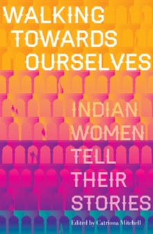 Walking Towards Ourselves : Indian Women Tell Their Stories, Paperback / softback Book