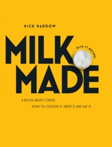 Milk Made : A Book About Cheese: How to Choose It, Serve It and Eat It, Hardback Book