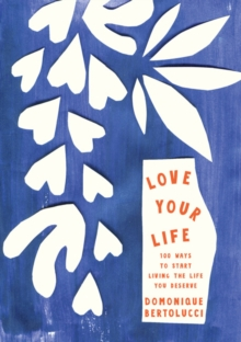Love Your Life : 100 Ways to Start Living the Life You Deserve, Hardback Book