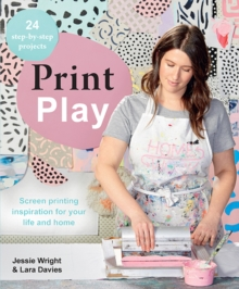 Print Play : Screen Printing Inspiration for Your Life and Home, Paperback / softback Book