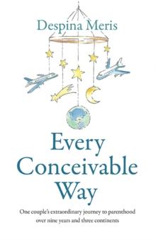 Every Conceivable Way : One couple's extraordinary journey to parenthood over nine years and three continents, Paperback / softback Book