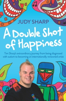 A Double Shot of Happiness : Tim Sharp's Extraordinary Journey from Being Diagnosed with Autism to Becoming an Internationally Renowned Artist, Paperback / softback Book