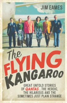 The Flying Kangaroo : Great Untold Stories of Qantas...The Heroic, the Hilarious and the Sometimes Just Plain Strange, Paperback / softback Book