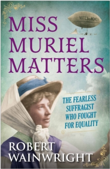 Miss Muriel Matters : The Fearless Suffragist Who Fought for Equality, Hardback Book