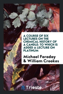 A Course of Six Lectures on the Chemical History of a Candle : To Which Is Added a Lecture on Platinum, Paperback Book