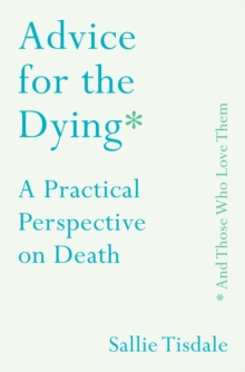 Advice for the Dying (and Those Who Love Them) : A Practical Perspective on Death, Hardback Book