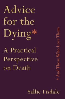 Advice for the Dying (and Those Who Love Them) : A Practical Perspective on Death, Paperback / softback Book