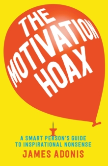 The Motivation Hoax: A Smart Person's Guide to Inspirational Nonsense, Paperback / softback Book
